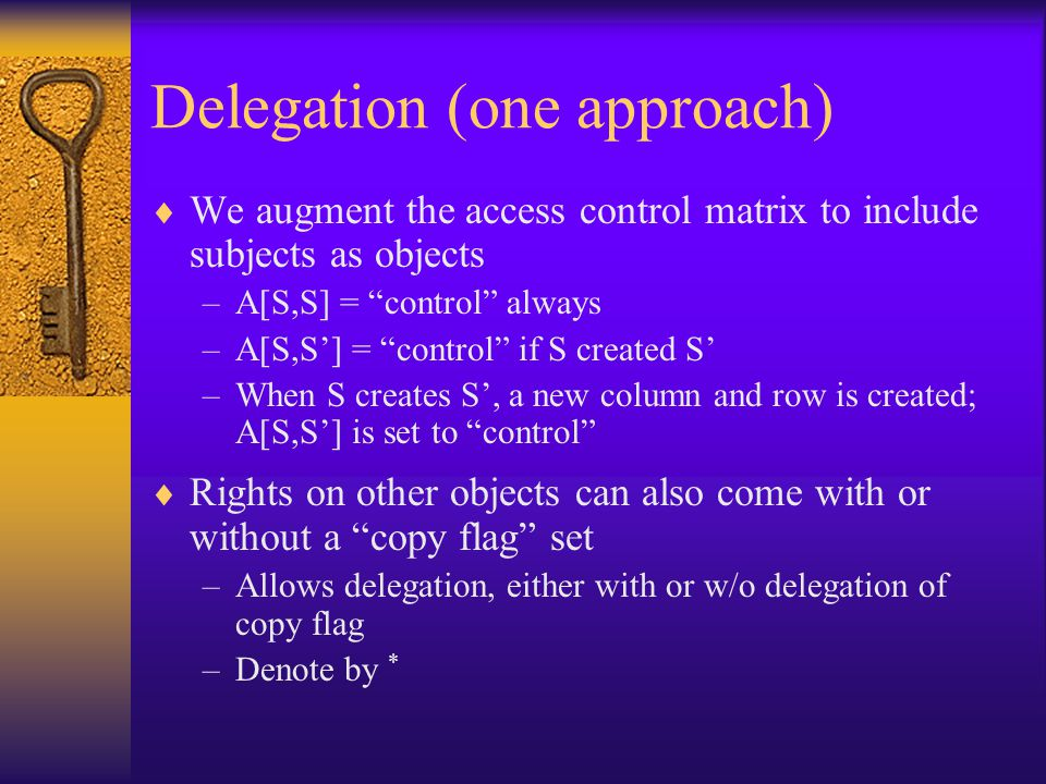 Delegation (one approach)  We augment the access control matrix to include subjects as objects –A[S,S] = control always –A[S,S'] = control if S created S' –When S creates S', a new column and row is created; A[S,S'] is set to control  Rights on other objects can also come with or without a copy flag set –Allows delegation, either with or w/o delegation of copy flag –Denote by *