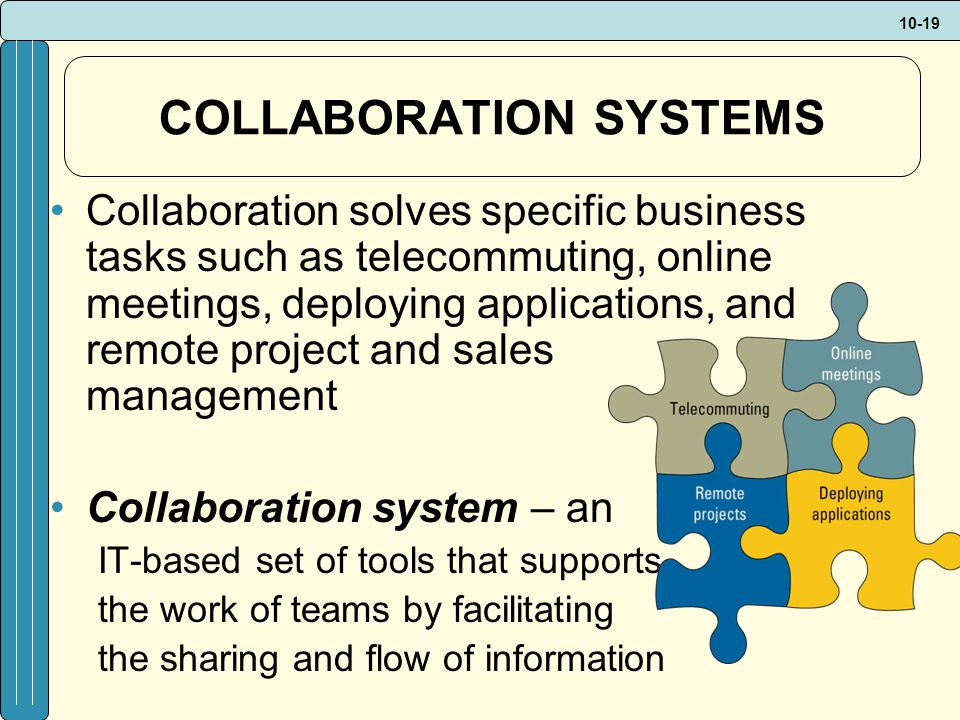 10-19 COLLABORATION SYSTEMS Collaboration solves specific business tasks such as telecommuting, online meetings, deploying applications, and remote project and sales management Collaboration system – an IT-based set of tools that supports the work of teams by facilitating the sharing and flow of information