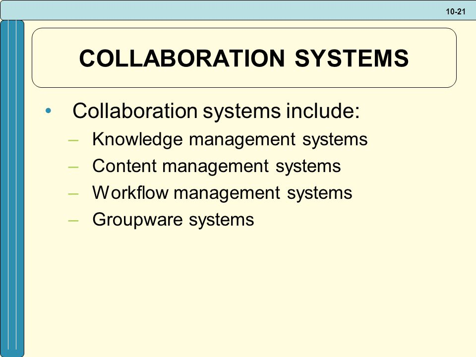 10-21 COLLABORATION SYSTEMS Collaboration systems include: –Knowledge management systems –Content management systems –Workflow management systems –Groupware systems