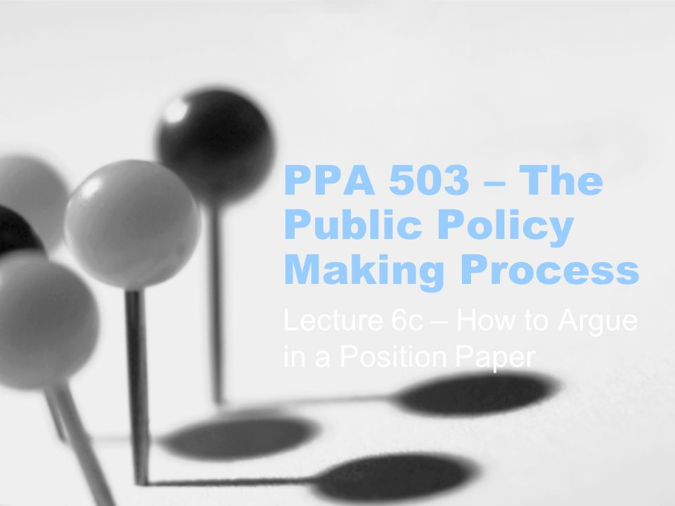 PPA 503 – The Public Policy Making Process Lecture 6c – How to Argue in a Position Paper