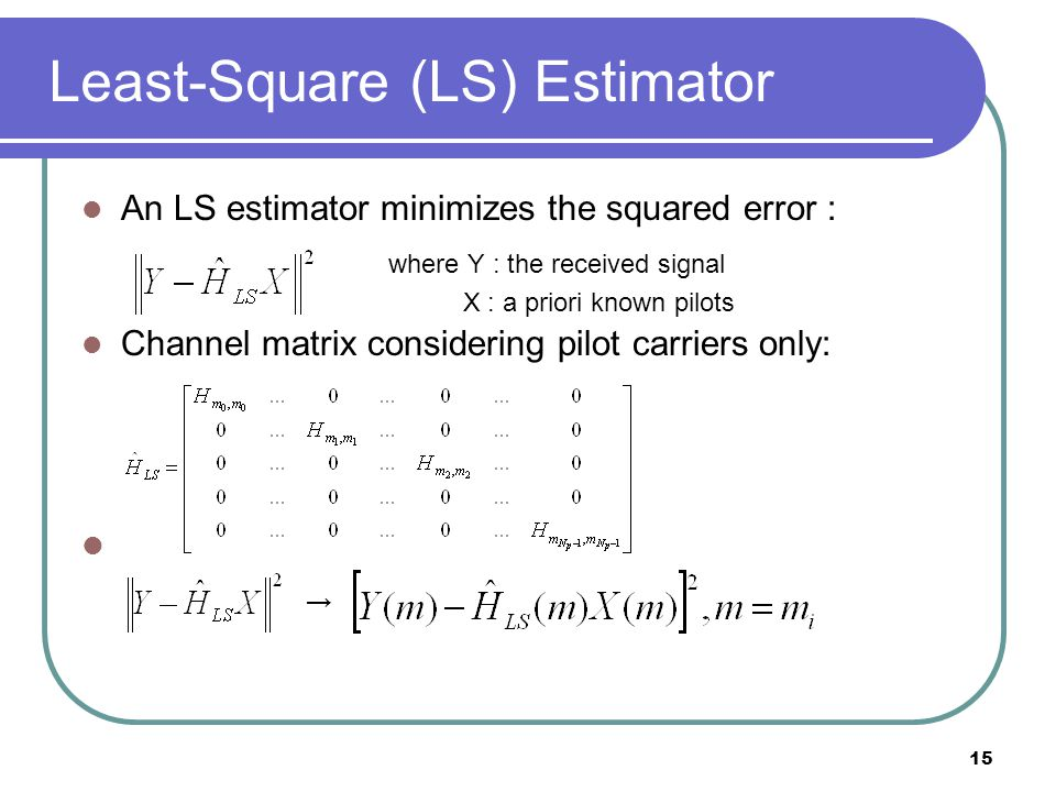 15 Least-Square (LS) Estimator An LS estimator minimizes the squared error : where Y : the received signal X : a priori known pilots Channel matrix considering pilot carriers only: →