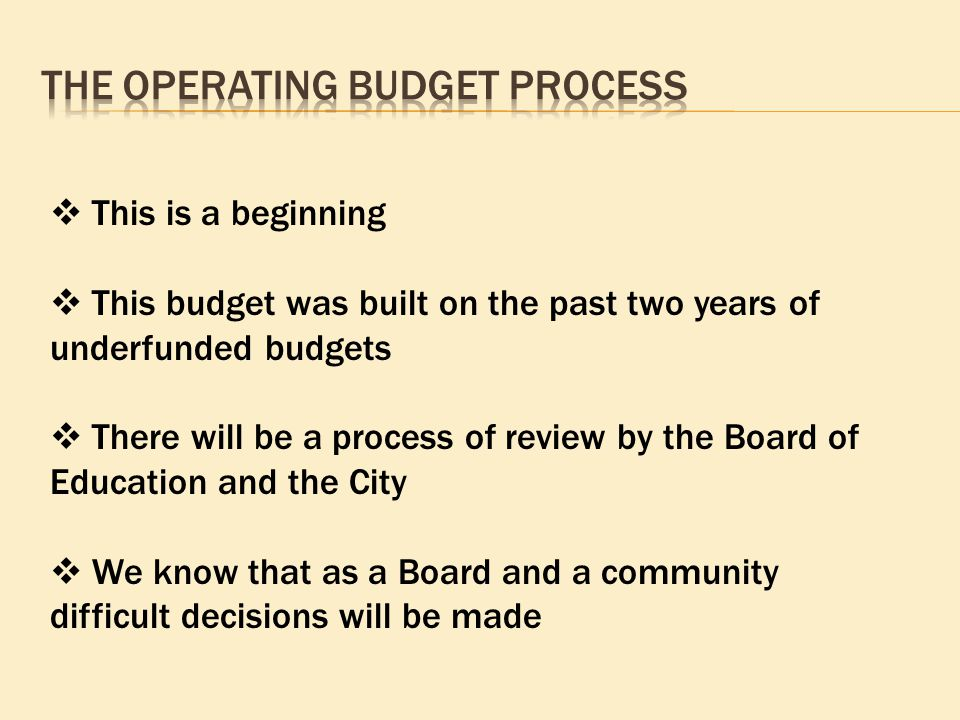  This is a beginning  This budget was built on the past two years of underfunded budgets  There will be a process of review by the Board of Education and the City  We know that as a Board and a community difficult decisions will be made
