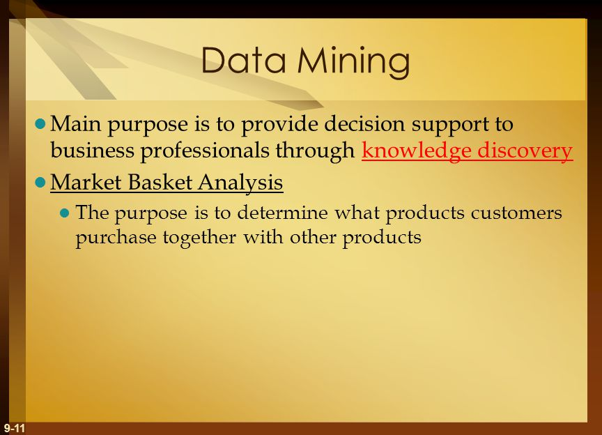 9-11 Data Mining Main purpose is to provide decision support to business professionals through knowledge discovery Market Basket Analysis The purpose is to determine what products customers purchase together with other products