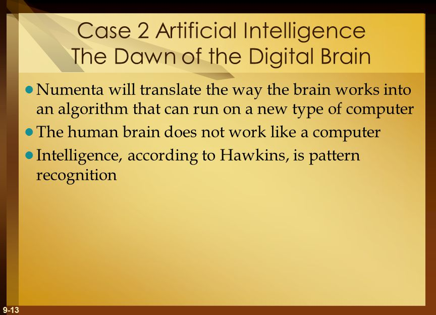 9-13 Case 2 Artificial Intelligence The Dawn of the Digital Brain Numenta will translate the way the brain works into an algorithm that can run on a new type of computer The human brain does not work like a computer Intelligence, according to Hawkins, is pattern recognition