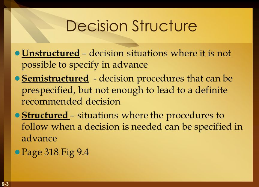 9-3 Decision Structure Unstructured – decision situations where it is not possible to specify in advance Semistructured - decision procedures that can be prespecified, but not enough to lead to a definite recommended decision Structured – situations where the procedures to follow when a decision is needed can be specified in advance Page 318 Fig 9.4