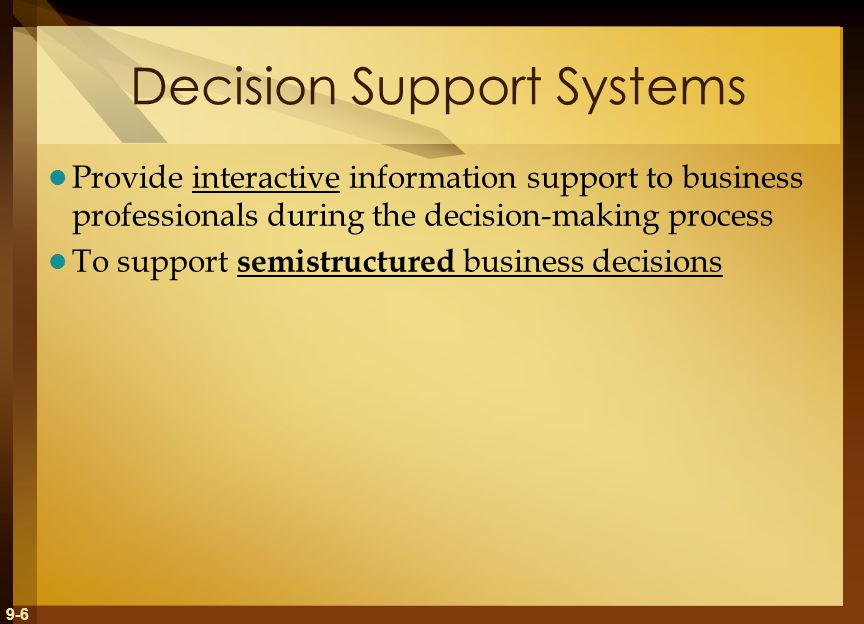 9-6 Decision Support Systems Provide interactive information support to business professionals during the decision-making process To support semistructured business decisions