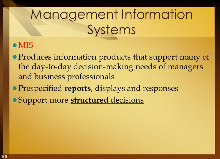 9-8 Management Information Systems MIS Produces information products that support many of the day-to-day decision-making needs of managers and business professionals Prespecified reports, displays and responses Support more structured decisions