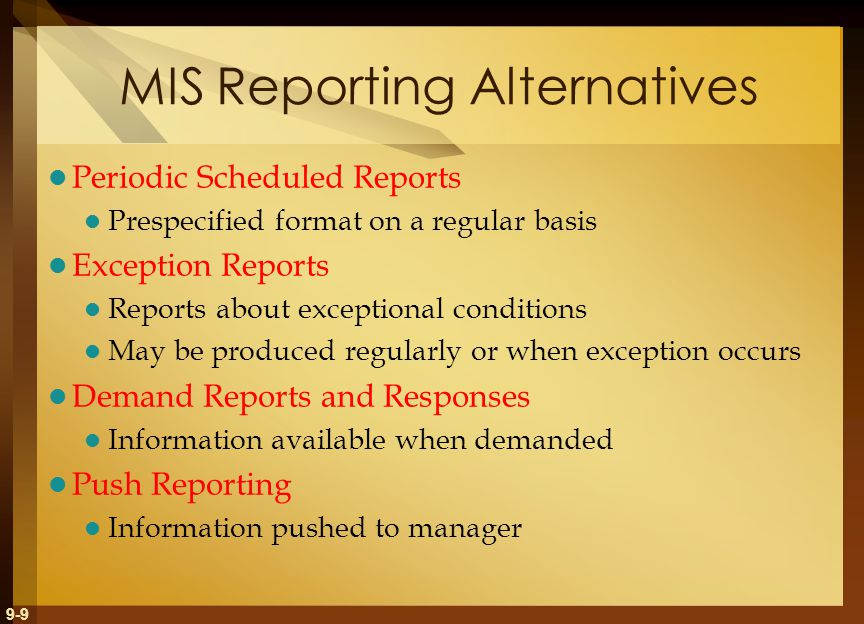 9-9 MIS Reporting Alternatives Periodic Scheduled Reports Prespecified format on a regular basis Exception Reports Reports about exceptional conditions May be produced regularly or when exception occurs Demand Reports and Responses Information available when demanded Push Reporting Information pushed to manager