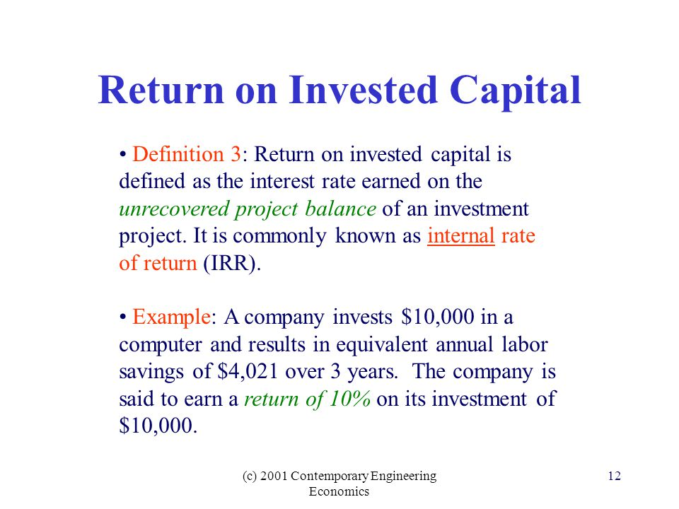 (c) 2001 Contemporary Engineering Economics 12 Return on Invested Capital Definition 3: Return on invested capital is defined as the interest rate earned on the unrecovered project balance of an investment project.