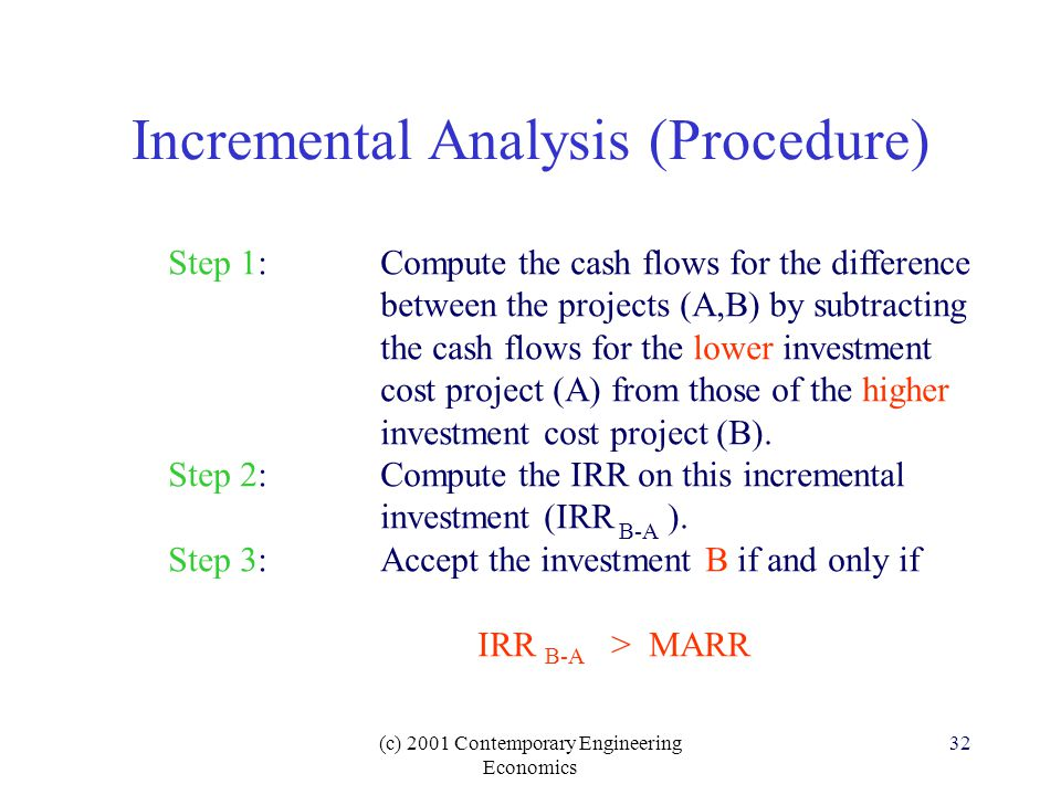 (c) 2001 Contemporary Engineering Economics 32 Incremental Analysis (Procedure) Step 1:Compute the cash flows for the difference between the projects (A,B) by subtracting the cash flows for the lower investment cost project (A) from those of the higher investment cost project (B).
