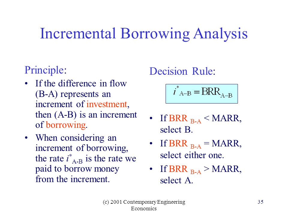 (c) 2001 Contemporary Engineering Economics 35 Incremental Borrowing Analysis Decision Rule: If BRR B-A < MARR, select B.
