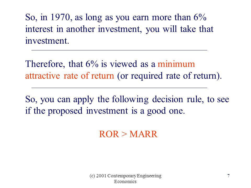 (c) 2001 Contemporary Engineering Economics 7 So, in 1970, as long as you earn more than 6% interest in another investment, you will take that investment.