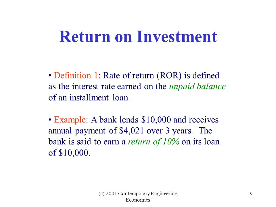 (c) 2001 Contemporary Engineering Economics 9 Return on Investment Definition 1: Rate of return (ROR) is defined as the interest rate earned on the unpaid balance of an installment loan.