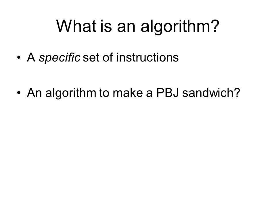 What is an algorithm A specific set of instructions An algorithm to make a PBJ sandwich