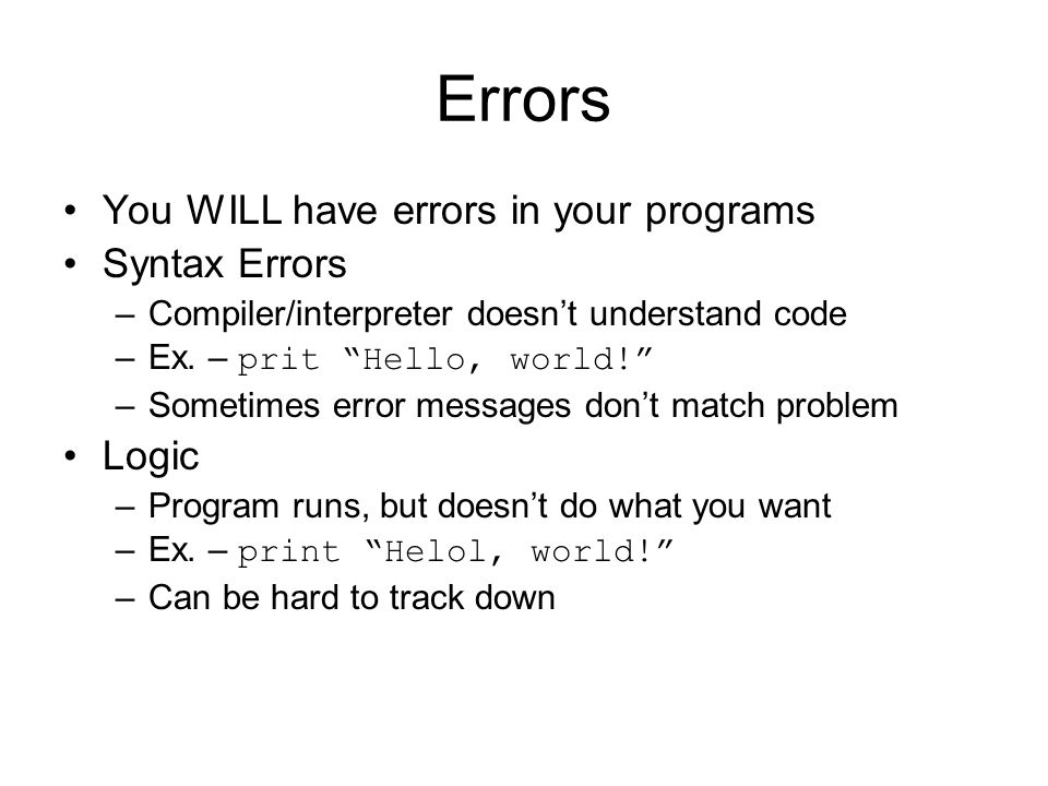 Errors You WILL have errors in your programs Syntax Errors –Compiler/interpreter doesn't understand code –Ex.