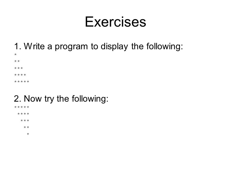 Exercises 1. Write a program to display the following: * ** *** **** ***** 2.