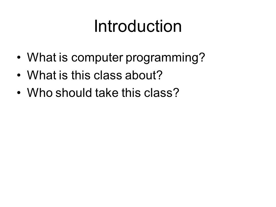 Introduction What is computer programming What is this class about Who should take this class