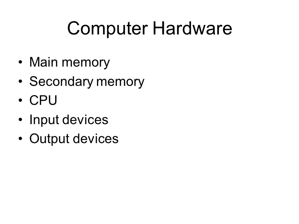 Computer Hardware Main memory Secondary memory CPU Input devices Output devices