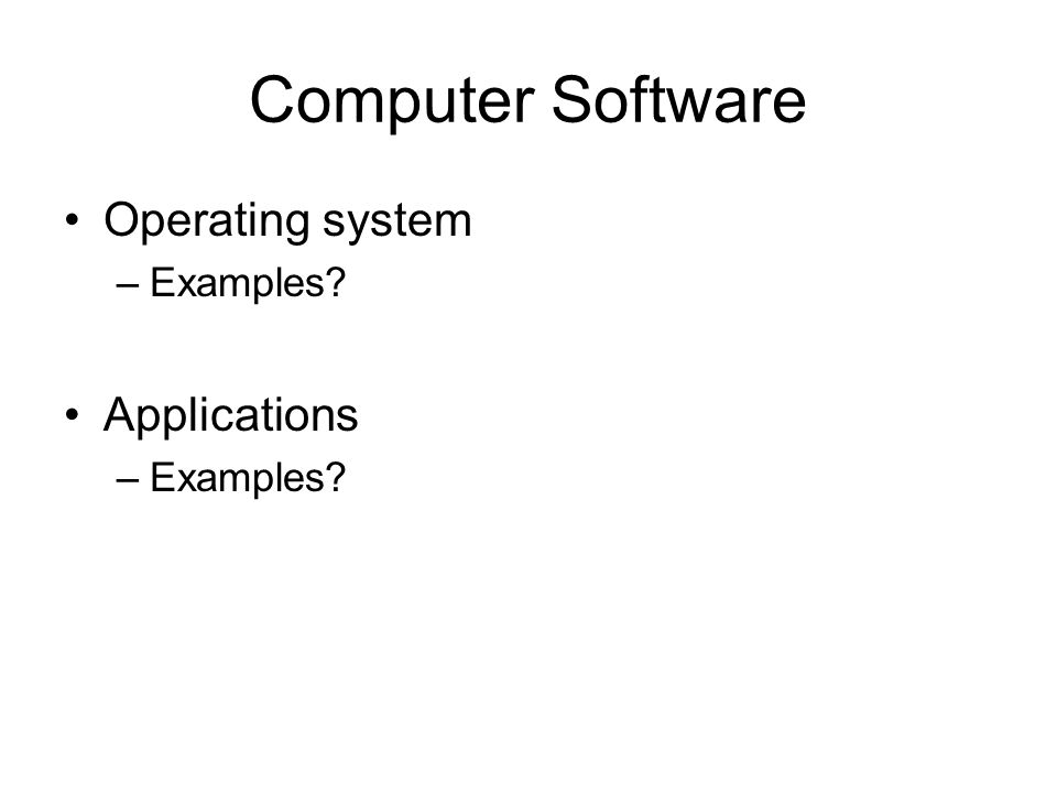 Computer Software Operating system –Examples Applications –Examples