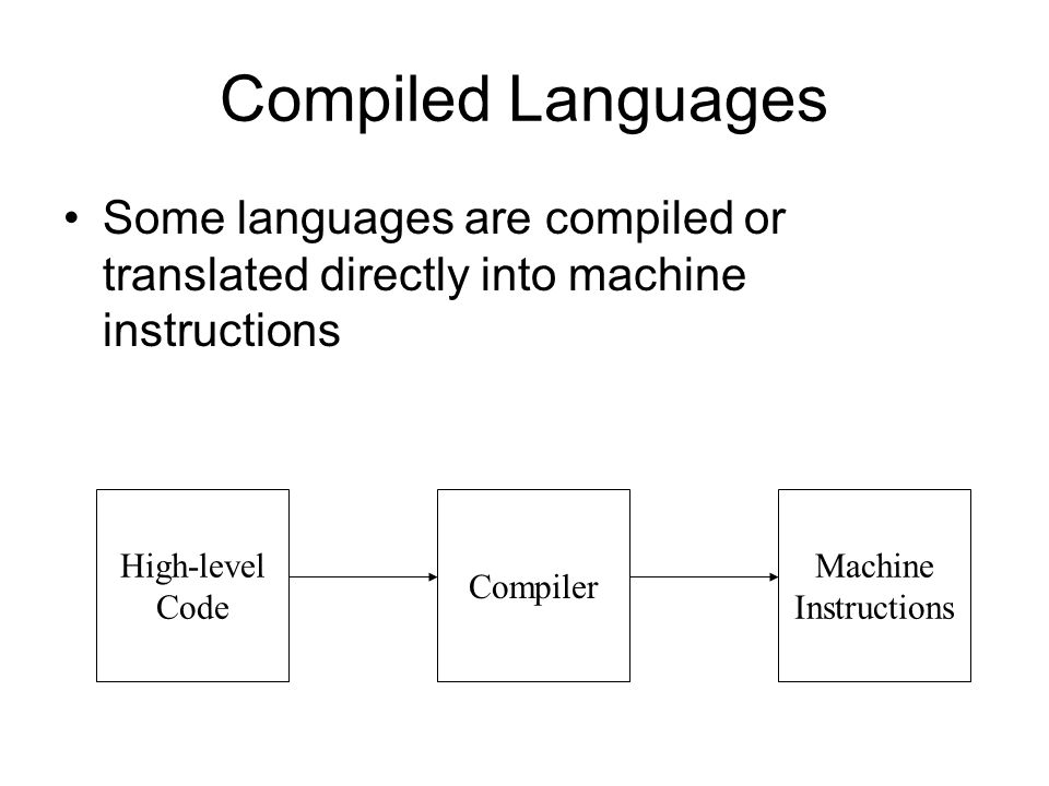 Compiled Languages Some languages are compiled or translated directly into machine instructions High-level Code Compiler Machine Instructions