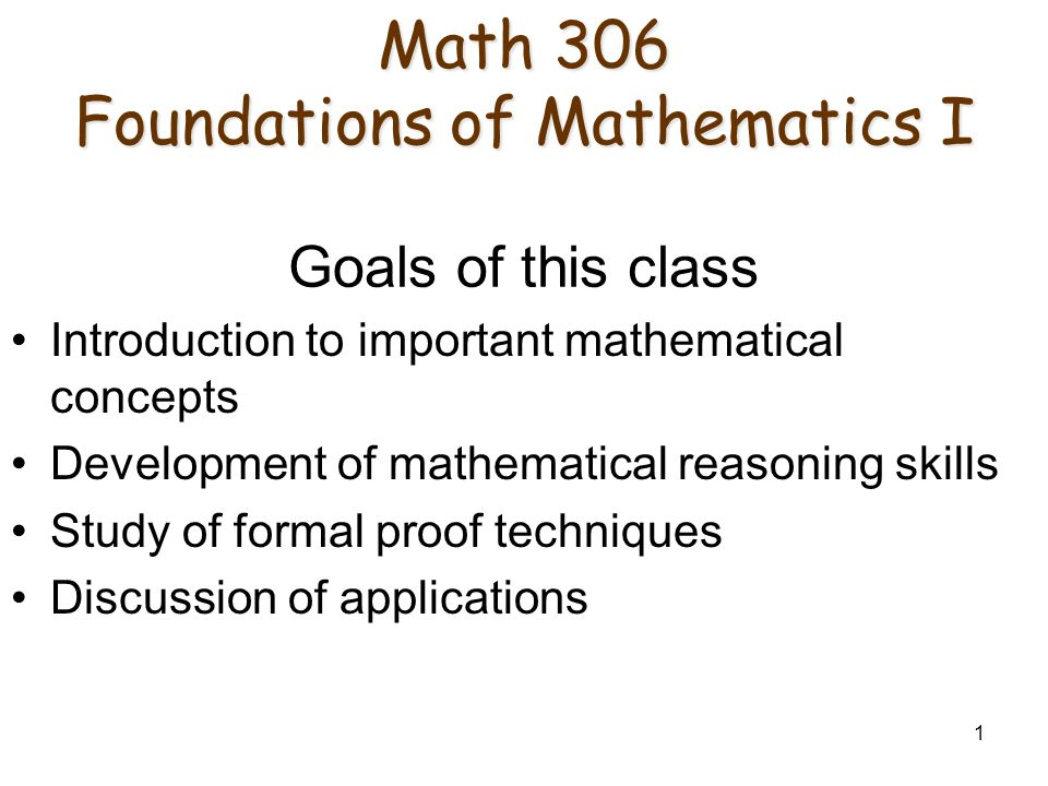 1 Math 306 Foundations of Mathematics I Math 306 Foundations of Mathematics I Goals of this class Introduction to important mathematical concepts Development of mathematical reasoning skills Study of formal proof techniques Discussion of applications