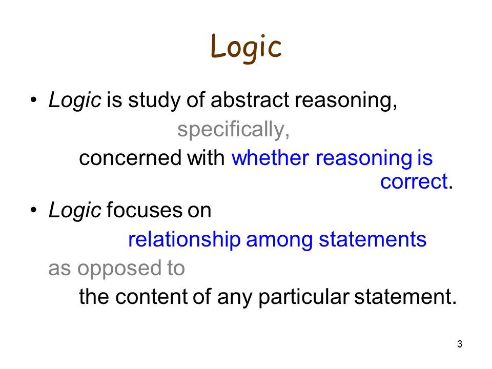 3 Logic Logic is study of abstract reasoning, specifically, concerned with whether reasoning is correct.