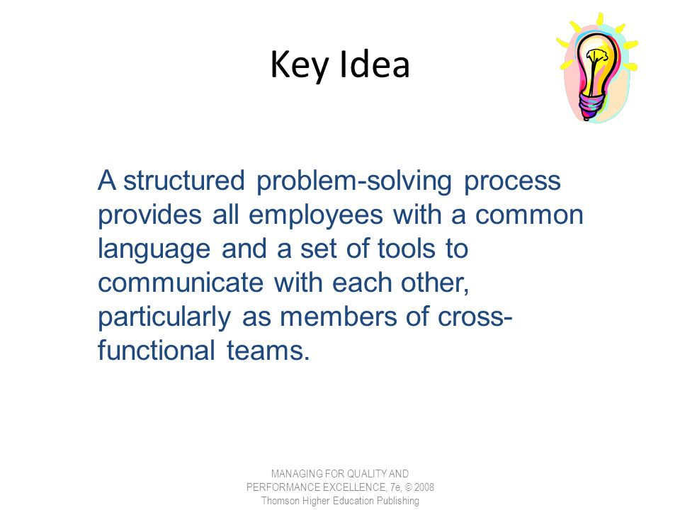 Key Idea MANAGING FOR QUALITY AND PERFORMANCE EXCELLENCE, 7e, © 2008 Thomson Higher Education Publishing A structured problem-solving process provides