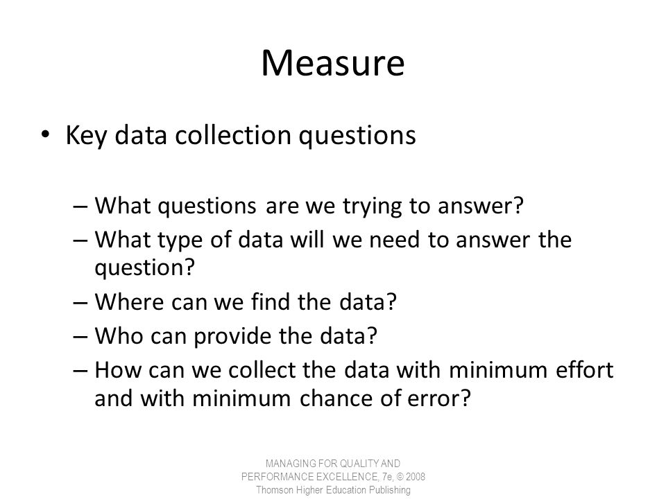 Measure Key data collection questions – What questions are we trying to answer? – What type of data will we need to answer the question? – Where can w