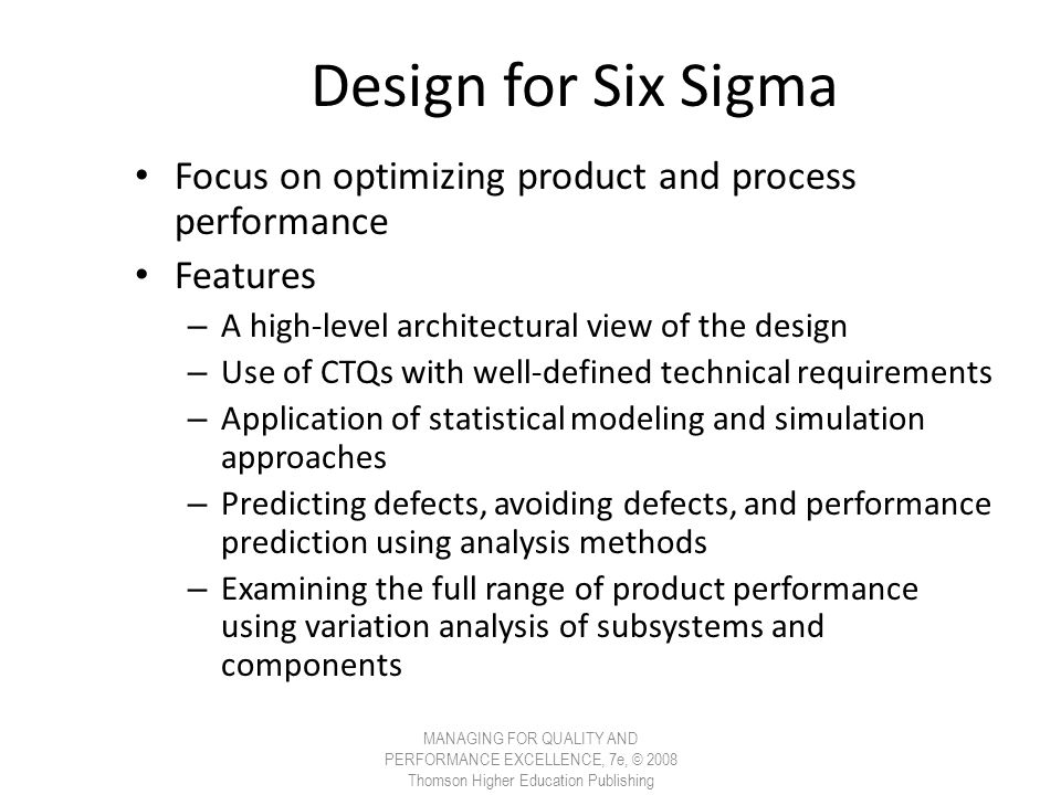 Design for Six Sigma Focus on optimizing product and process performance Features – A high-level architectural view of the design – Use of CTQs with w