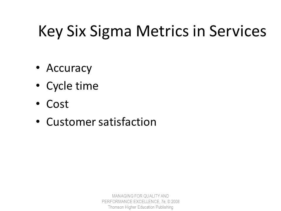 Key Six Sigma Metrics in Services Accuracy Cycle time Cost Customer satisfaction MANAGING FOR QUALITY AND PERFORMANCE EXCELLENCE, 7e, © 2008 Thomson H