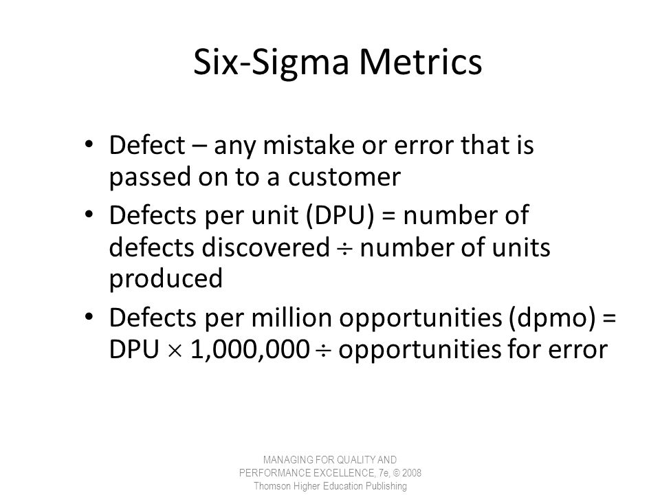 Six-Sigma Metrics Defect – any mistake or error that is passed on to a customer Defects per unit (DPU) = number of defects discovered  number of unit