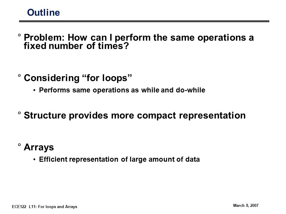 ECE122 L11: For loops and Arrays March 8, 2007 Outline °Problem: How can I perform the same operations a fixed number of times.