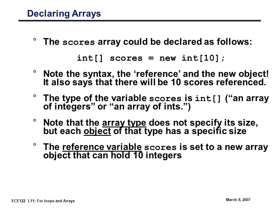 ECE122 L11: For loops and Arrays March 8, 2007 Declaring Arrays °The scores array could be declared as follows: int[] scores = new int[10]; °Note the syntax, the 'reference' and the new object.