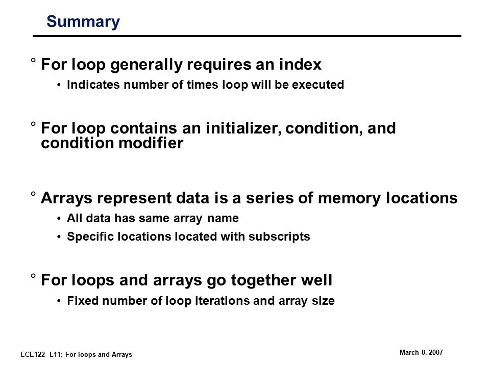 ECE122 L11: For loops and Arrays March 8, 2007 Summary °For loop generally requires an index Indicates number of times loop will be executed °For loop contains an initializer, condition, and condition modifier °Arrays represent data is a series of memory locations All data has same array name Specific locations located with subscripts °For loops and arrays go together well Fixed number of loop iterations and array size