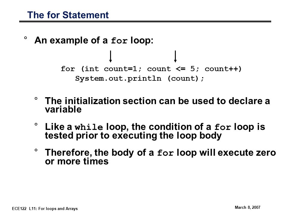 ECE122 L11: For loops and Arrays March 8, 2007 The for Statement °An example of a for loop: for (int count=1; count <= 5; count++) System.out.println (count); °The initialization section can be used to declare a variable °Like a while loop, the condition of a for loop is tested prior to executing the loop body °Therefore, the body of a for loop will execute zero or more times