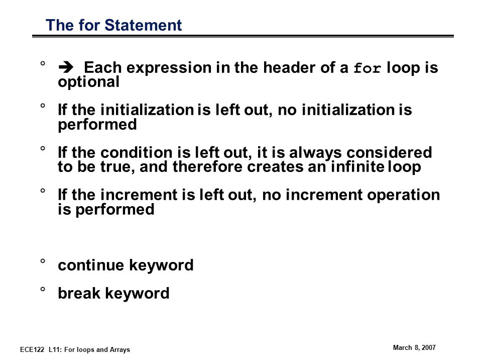 ECE122 L11: For loops and Arrays March 8, 2007 The for Statement °  Each expression in the header of a for loop is optional °If the initialization is left out, no initialization is performed °If the condition is left out, it is always considered to be true, and therefore creates an infinite loop °If the increment is left out, no increment operation is performed °continue keyword °break keyword