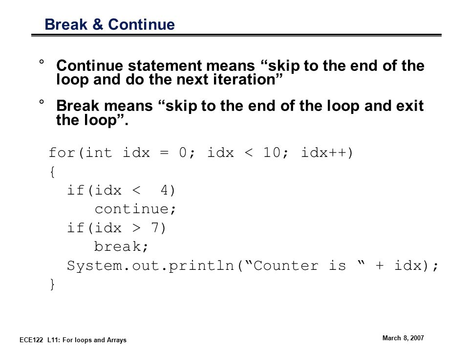 ECE122 L11: For loops and Arrays March 8, 2007 Break & Continue °Continue statement means skip to the end of the loop and do the next iteration °Break means skip to the end of the loop and exit the loop .