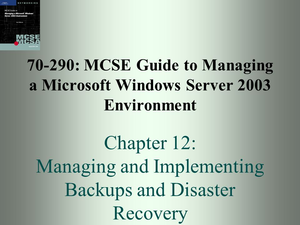 70-290: MCSE Guide to Managing a Microsoft Windows Server 2003 Environment Chapter 12: Managing and Implementing Backups and Disaster Recovery