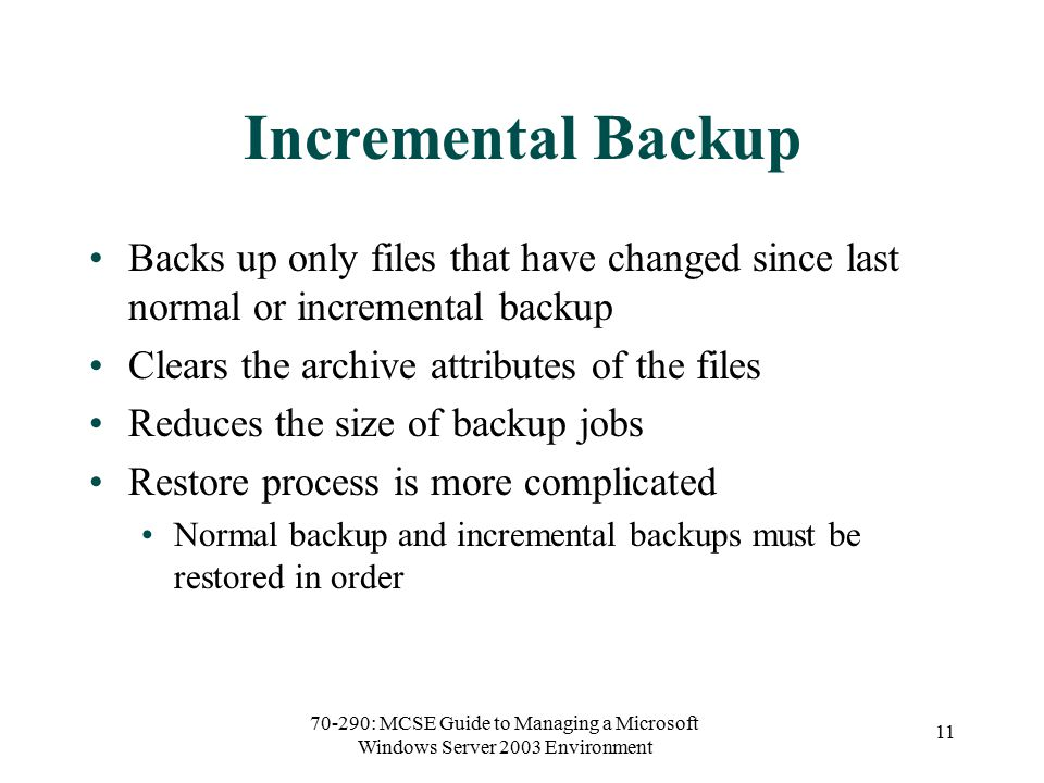 70-290: MCSE Guide to Managing a Microsoft Windows Server 2003 Environment 11 Incremental Backup Backs up only files that have changed since last normal or incremental backup Clears the archive attributes of the files Reduces the size of backup jobs Restore process is more complicated Normal backup and incremental backups must be restored in order