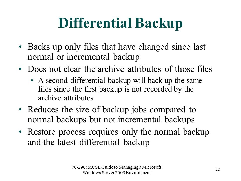 70-290: MCSE Guide to Managing a Microsoft Windows Server 2003 Environment 13 Differential Backup Backs up only files that have changed since last normal or incremental backup Does not clear the archive attributes of those files A second differential backup will back up the same files since the first backup is not recorded by the archive attributes Reduces the size of backup jobs compared to normal backups but not incremental backups Restore process requires only the normal backup and the latest differential backup