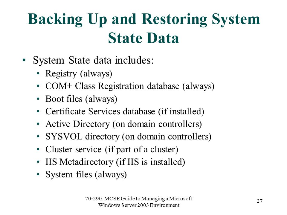 70-290: MCSE Guide to Managing a Microsoft Windows Server 2003 Environment 27 Backing Up and Restoring System State Data System State data includes: Registry (always) COM+ Class Registration database (always) Boot files (always) Certificate Services database (if installed) Active Directory (on domain controllers) SYSVOL directory (on domain controllers) Cluster service (if part of a cluster) IIS Metadirectory (if IIS is installed) System files (always)