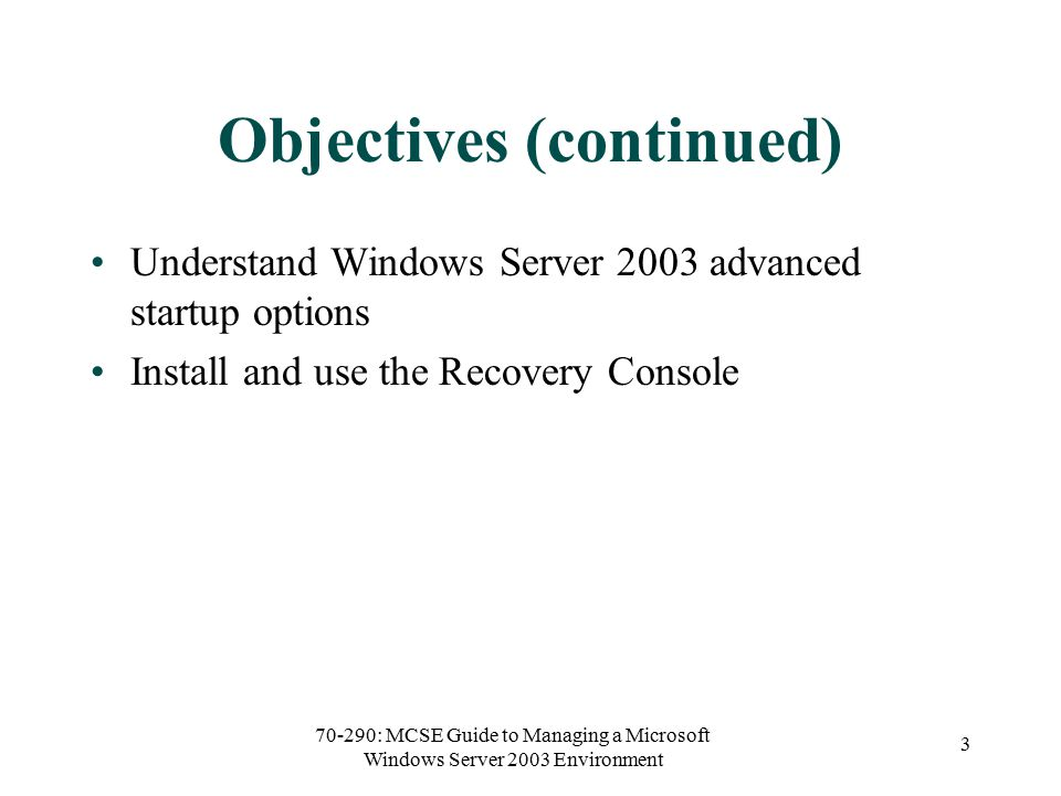 70-290: MCSE Guide to Managing a Microsoft Windows Server 2003 Environment 3 Objectives (continued) Understand Windows Server 2003 advanced startup options Install and use the Recovery Console