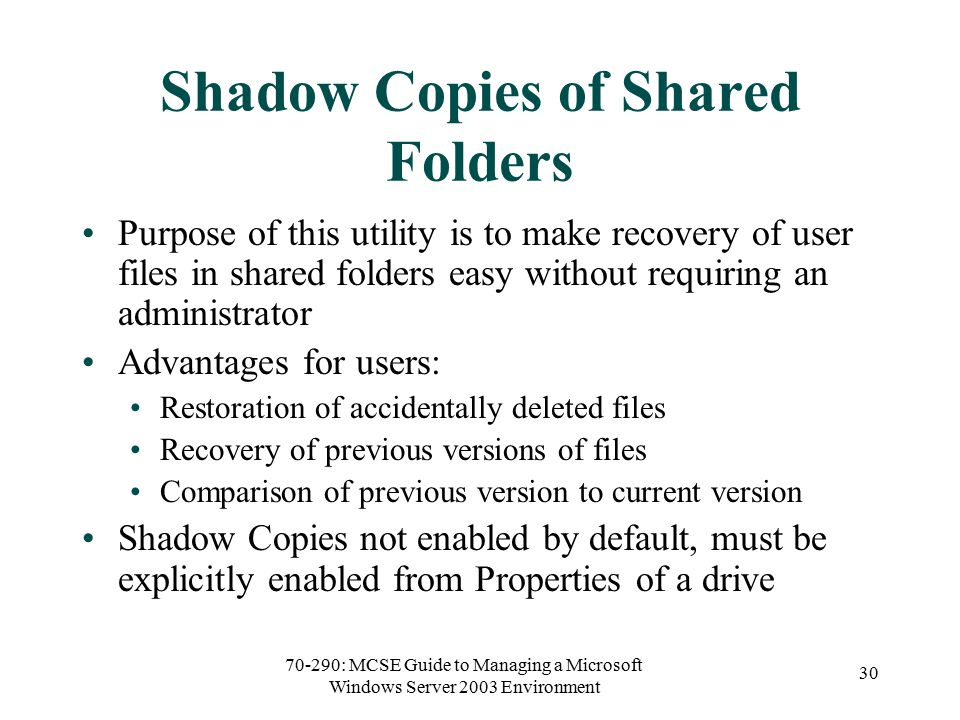 70-290: MCSE Guide to Managing a Microsoft Windows Server 2003 Environment 30 Shadow Copies of Shared Folders Purpose of this utility is to make recovery of user files in shared folders easy without requiring an administrator Advantages for users: Restoration of accidentally deleted files Recovery of previous versions of files Comparison of previous version to current version Shadow Copies not enabled by default, must be explicitly enabled from Properties of a drive