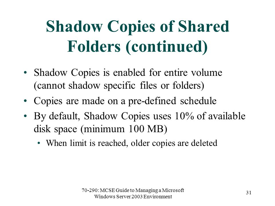 70-290: MCSE Guide to Managing a Microsoft Windows Server 2003 Environment 31 Shadow Copies of Shared Folders (continued) Shadow Copies is enabled for entire volume (cannot shadow specific files or folders) Copies are made on a pre-defined schedule By default, Shadow Copies uses 10% of available disk space (minimum 100 MB) When limit is reached, older copies are deleted