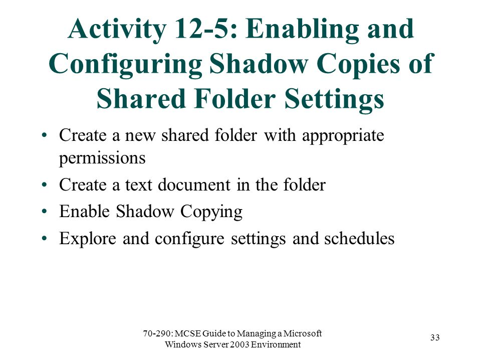 70-290: MCSE Guide to Managing a Microsoft Windows Server 2003 Environment 33 Activity 12-5: Enabling and Configuring Shadow Copies of Shared Folder Settings Create a new shared folder with appropriate permissions Create a text document in the folder Enable Shadow Copying Explore and configure settings and schedules