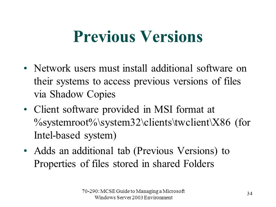 70-290: MCSE Guide to Managing a Microsoft Windows Server 2003 Environment 34 Previous Versions Network users must install additional software on their systems to access previous versions of files via Shadow Copies Client software provided in MSI format at %systemroot%\system32\clients\twclient\X86 (for Intel-based system) Adds an additional tab (Previous Versions) to Properties of files stored in shared Folders