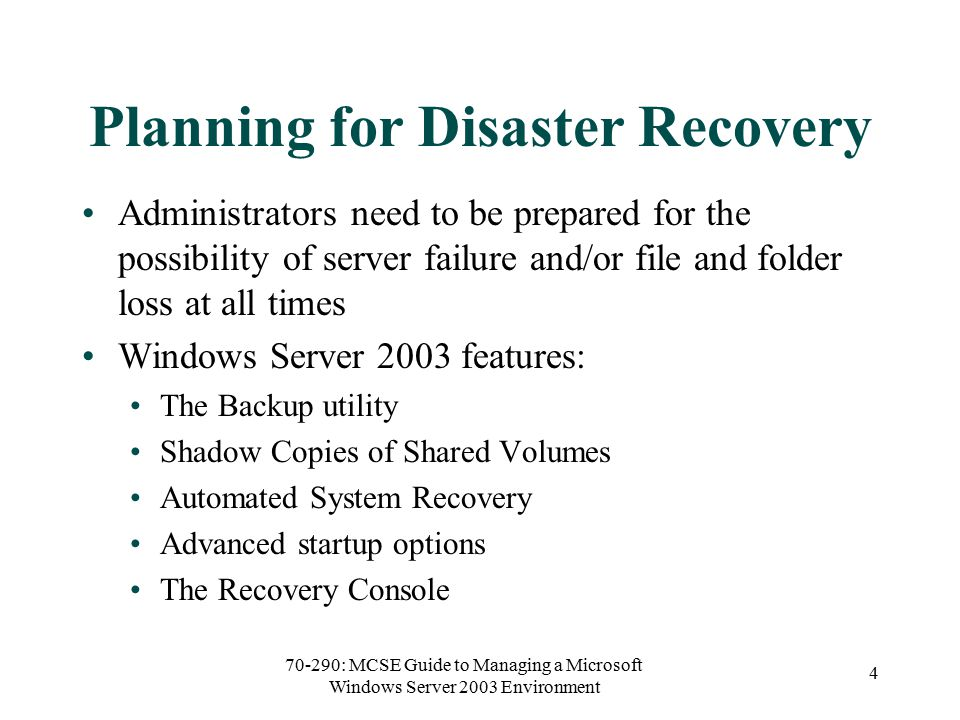 70-290: MCSE Guide to Managing a Microsoft Windows Server 2003 Environment 4 Planning for Disaster Recovery Administrators need to be prepared for the possibility of server failure and/or file and folder loss at all times Windows Server 2003 features: The Backup utility Shadow Copies of Shared Volumes Automated System Recovery Advanced startup options The Recovery Console