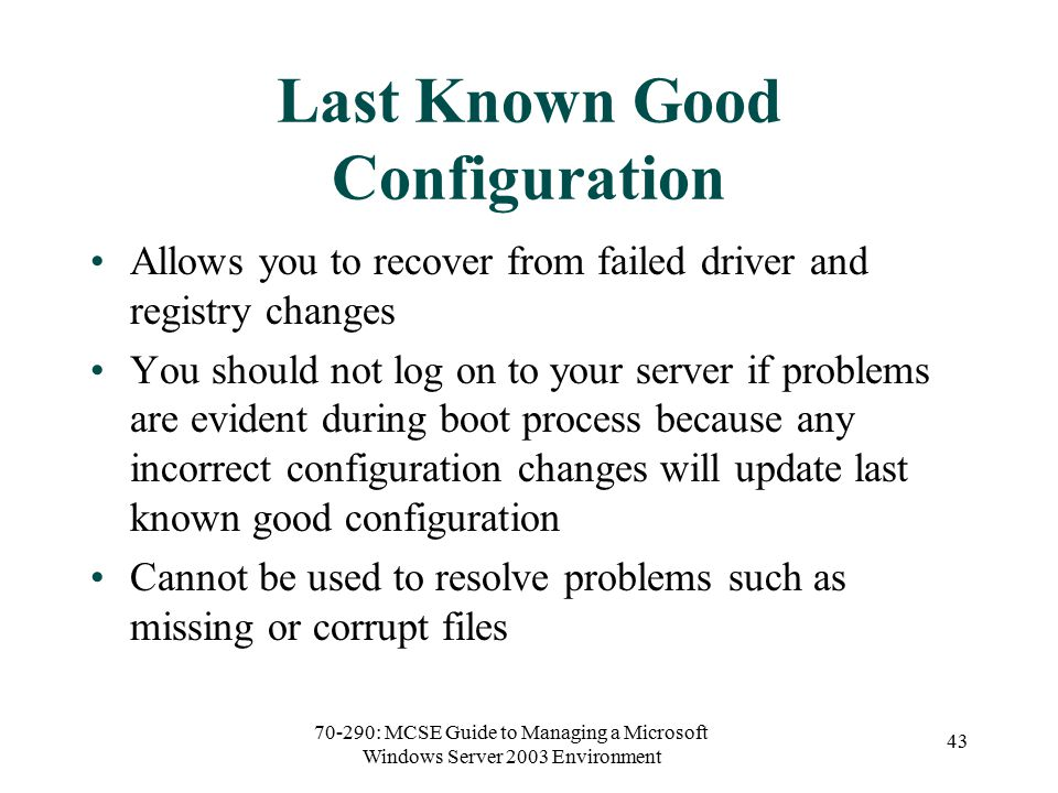 70-290: MCSE Guide to Managing a Microsoft Windows Server 2003 Environment 43 Last Known Good Configuration Allows you to recover from failed driver and registry changes You should not log on to your server if problems are evident during boot process because any incorrect configuration changes will update last known good configuration Cannot be used to resolve problems such as missing or corrupt files