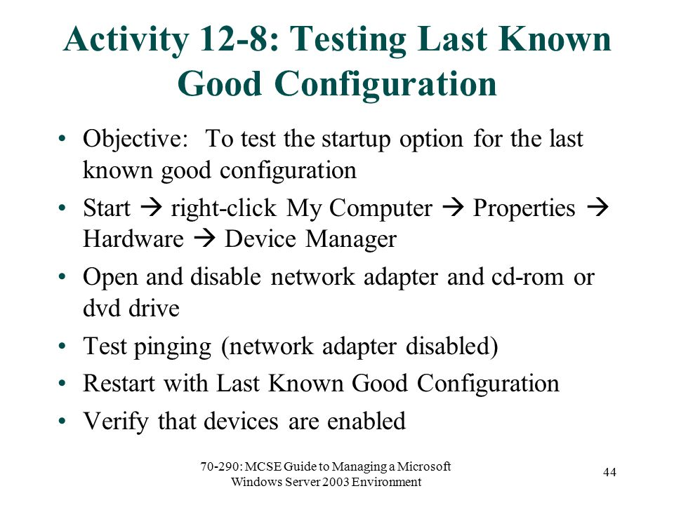 70-290: MCSE Guide to Managing a Microsoft Windows Server 2003 Environment 44 Activity 12-8: Testing Last Known Good Configuration Objective: To test the startup option for the last known good configuration Start  right-click My Computer  Properties  Hardware  Device Manager Open and disable network adapter and cd-rom or dvd drive Test pinging (network adapter disabled) Restart with Last Known Good Configuration Verify that devices are enabled