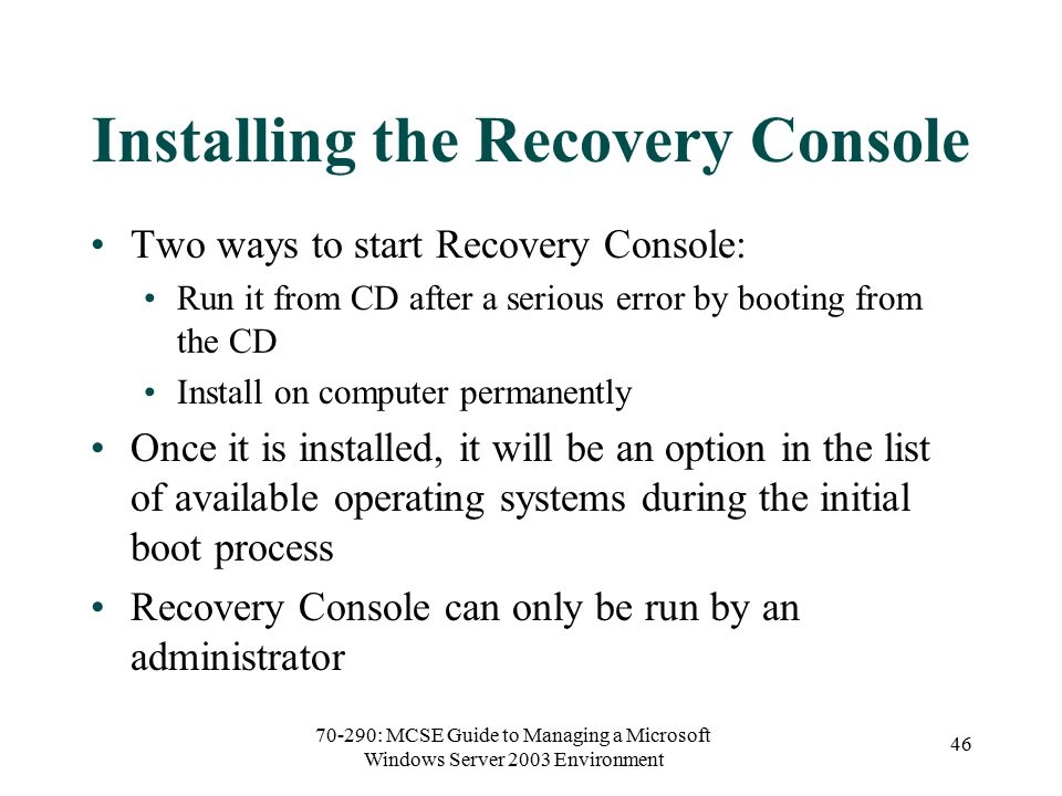70-290: MCSE Guide to Managing a Microsoft Windows Server 2003 Environment 46 Installing the Recovery Console Two ways to start Recovery Console: Run it from CD after a serious error by booting from the CD Install on computer permanently Once it is installed, it will be an option in the list of available operating systems during the initial boot process Recovery Console can only be run by an administrator